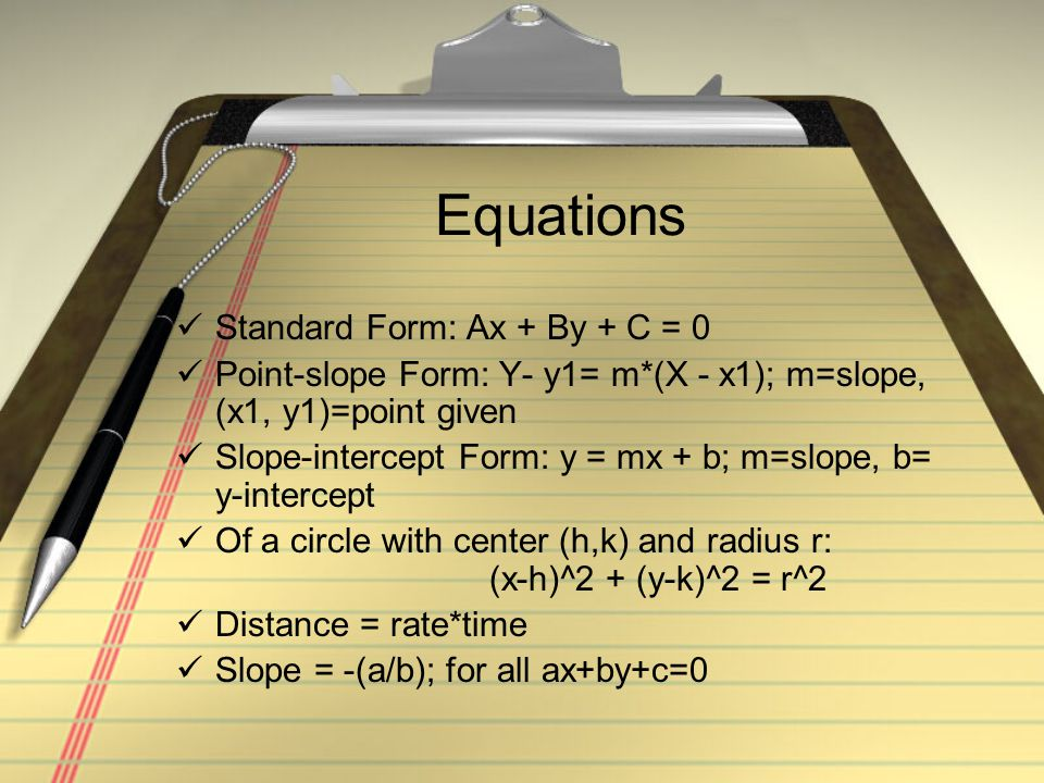 Equations Standard Form: Ax + By + C = 0 Point-slope Form: Y- y1= m*(X - x1); m=slope, (x1, y1)=point given Slope-intercept Form: y = mx + b; m=slope, b= y-intercept Of a circle with center (h,k) and radius r: (x-h)^2 + (y-k)^2 = r^2 Distance = rate*time Slope = -(a/b); for all ax+by+c=0
