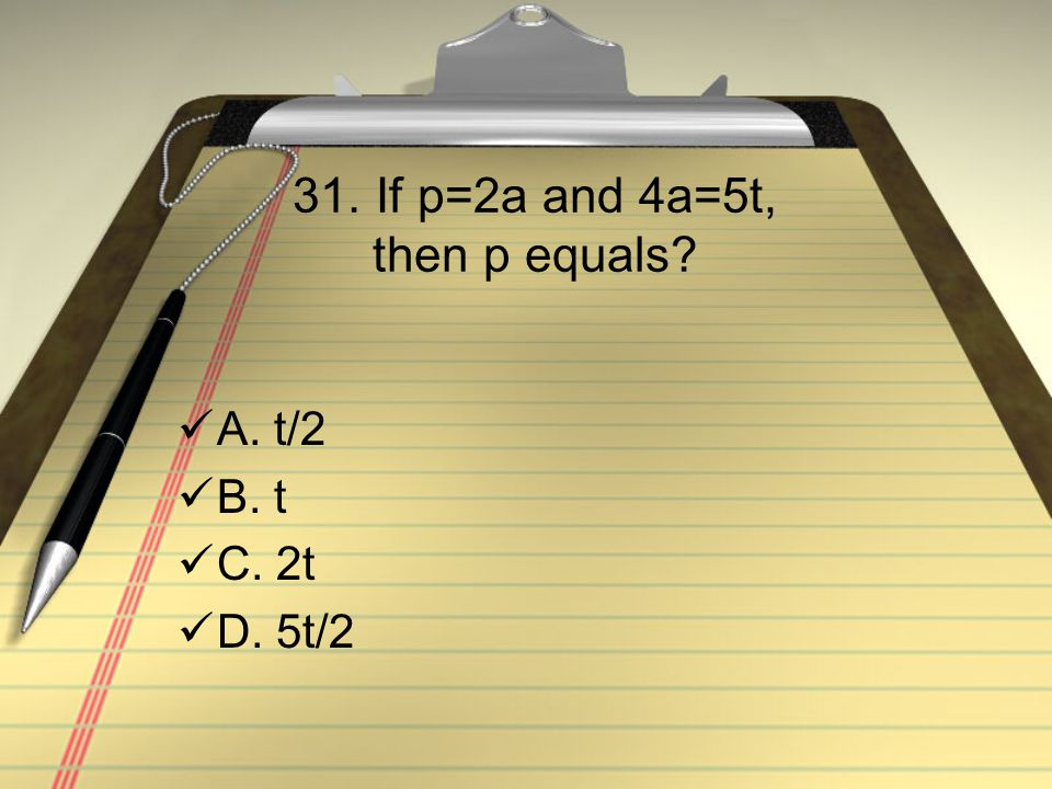 31. If p=2a and 4a=5t, then p equals A. t/2 B. t C. 2t D. 5t/2