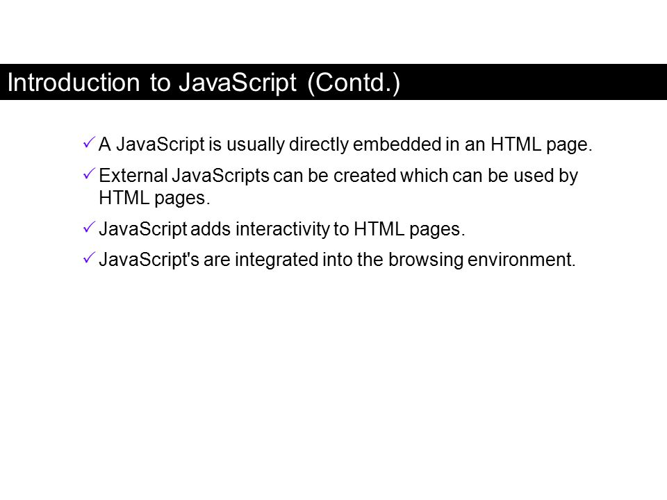 Introduction to JavaScript (Contd.)  A JavaScript is usually directly embedded in an HTML page.  External JavaScripts can be created which can be us