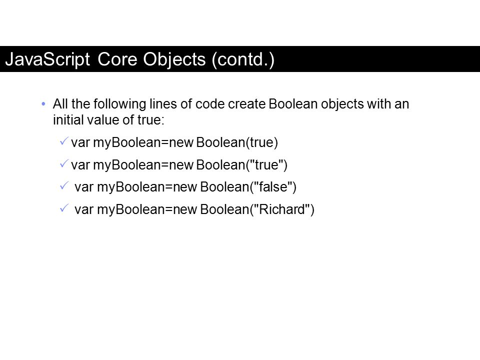 All the following lines of code create Boolean objects with an initial value of true:  var myBoolean=new Boolean(true)  var myBoolean=new Boolean(
