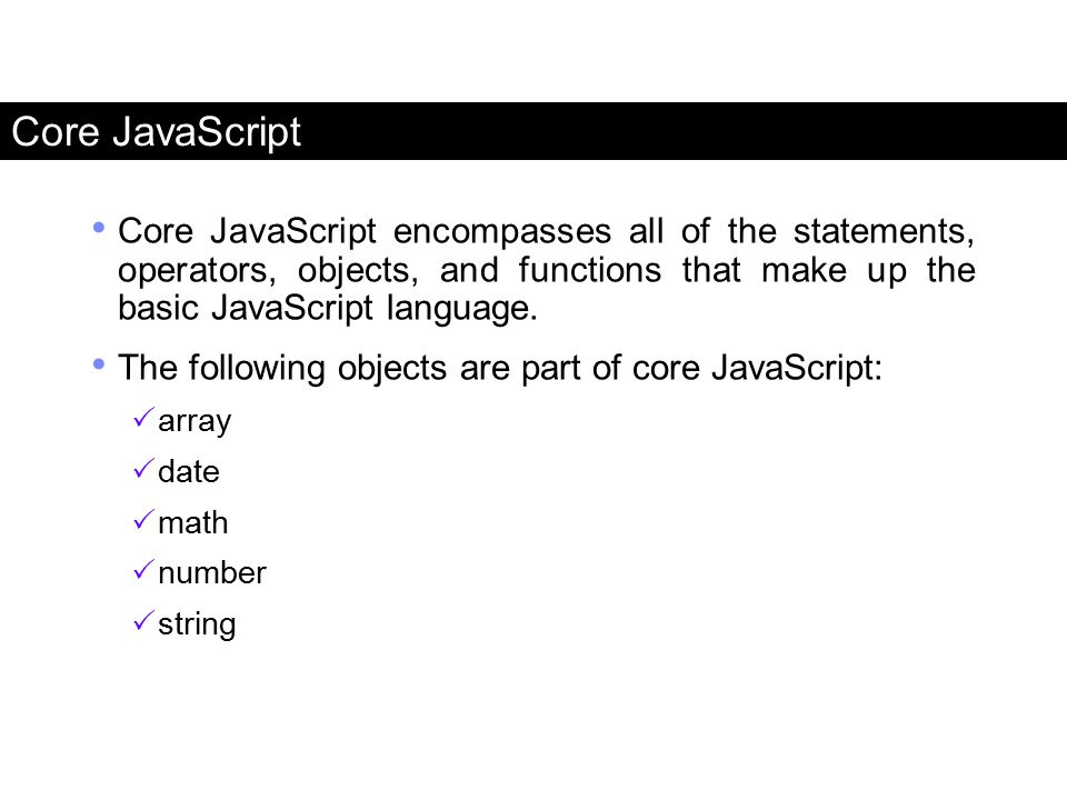 Core JavaScript Core JavaScript encompasses all of the statements, operators, objects, and functions that make up the basic JavaScript language. The f