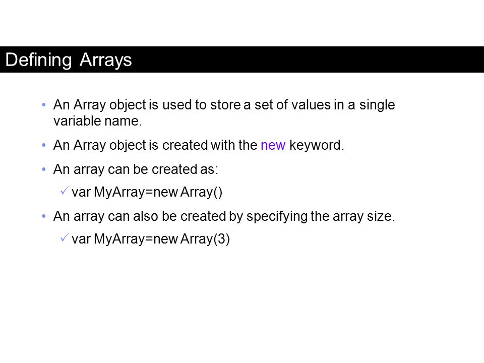 Defining Arrays An Array object is used to store a set of values in a single variable name. An Array object is created with the new keyword. An array