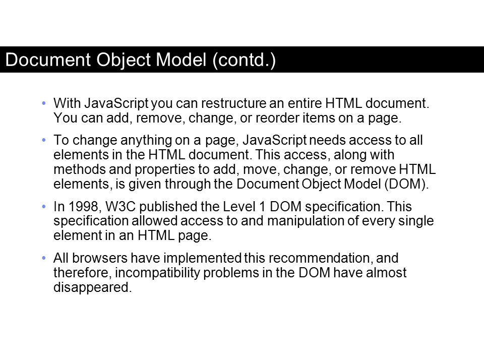 Document Object Model (contd.) With JavaScript you can restructure an entire HTML document. You can add, remove, change, or reorder items on a page. T