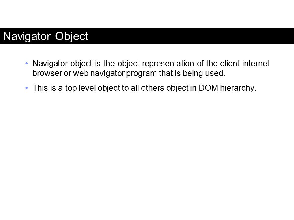 Navigator Object Navigator object is the object representation of the client internet browser or web navigator program that is being used. This is a t
