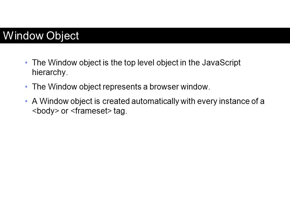 Window Object The Window object is the top level object in the JavaScript hierarchy. The Window object represents a browser window. A Window object is