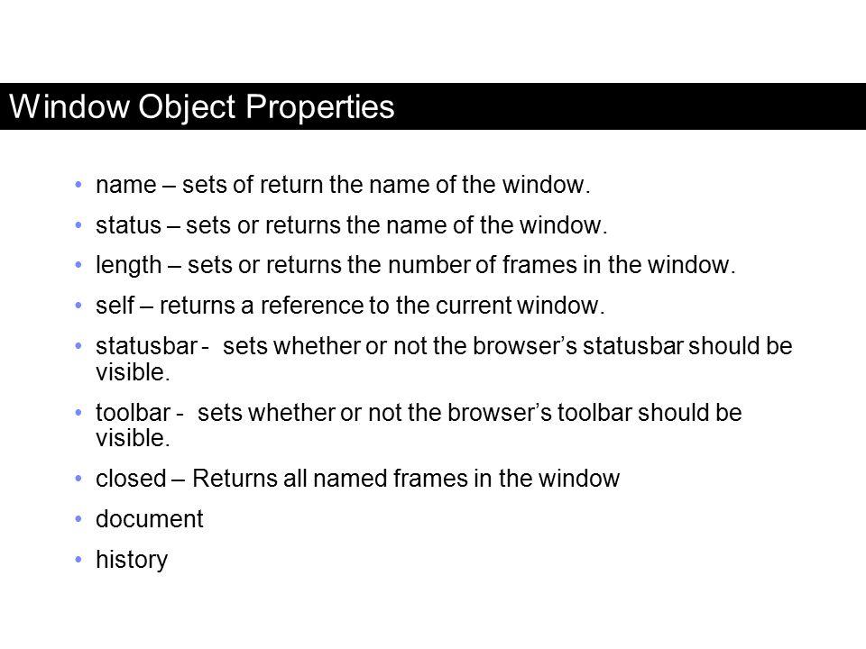 Window Object Properties name – sets of return the name of the window. status – sets or returns the name of the window. length – sets or returns the n