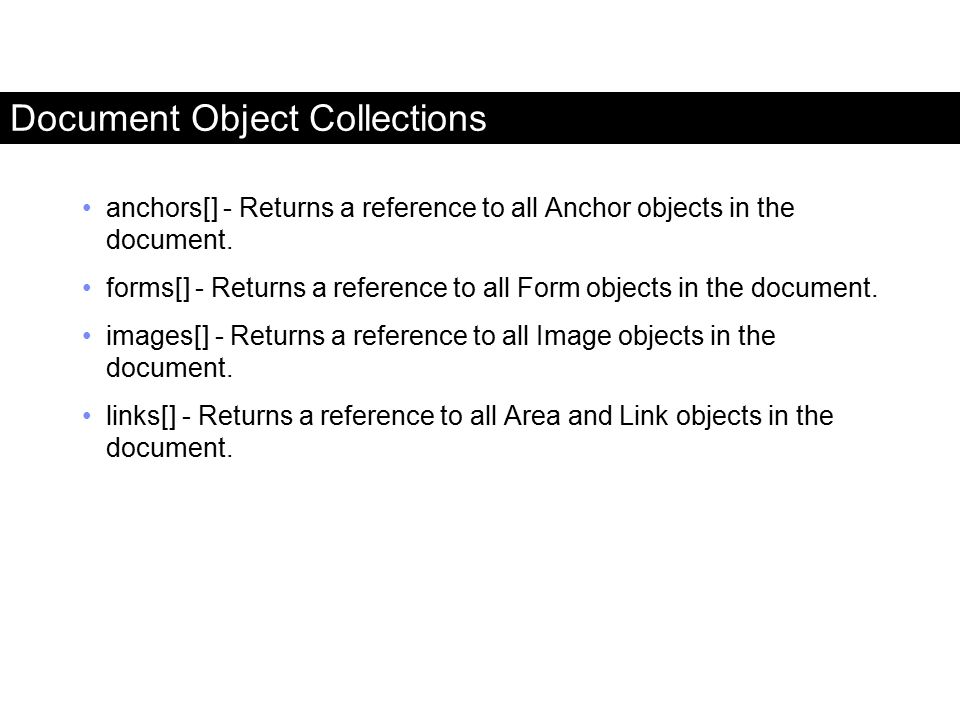 Document Object Collections anchors[] - Returns a reference to all Anchor objects in the document. forms[] - Returns a reference to all Form objects i