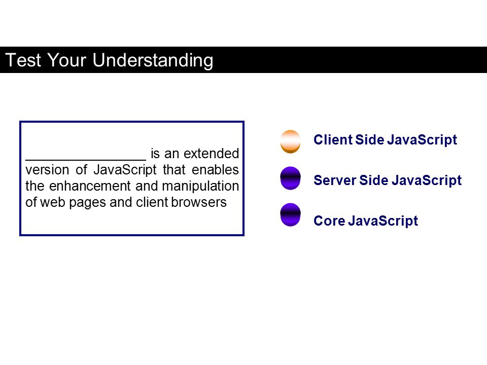 Client Side JavaScript Server Side JavaScript Core JavaScript ________________ is an extended version of JavaScript that enables the enhancement and m