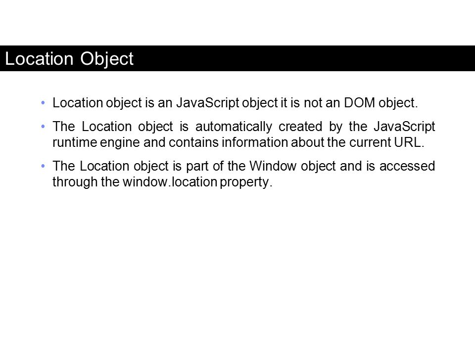 Location object is an JavaScript object it is not an DOM object. The Location object is automatically created by the JavaScript runtime engine and con