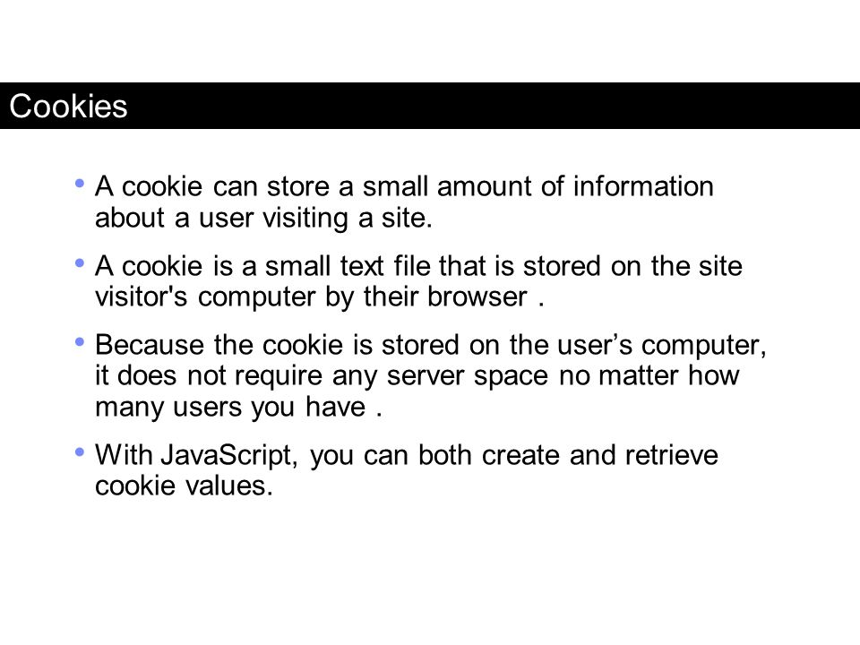 Cookies A cookie can store a small amount of information about a user visiting a site. A cookie is a small text file that is stored on the site visito