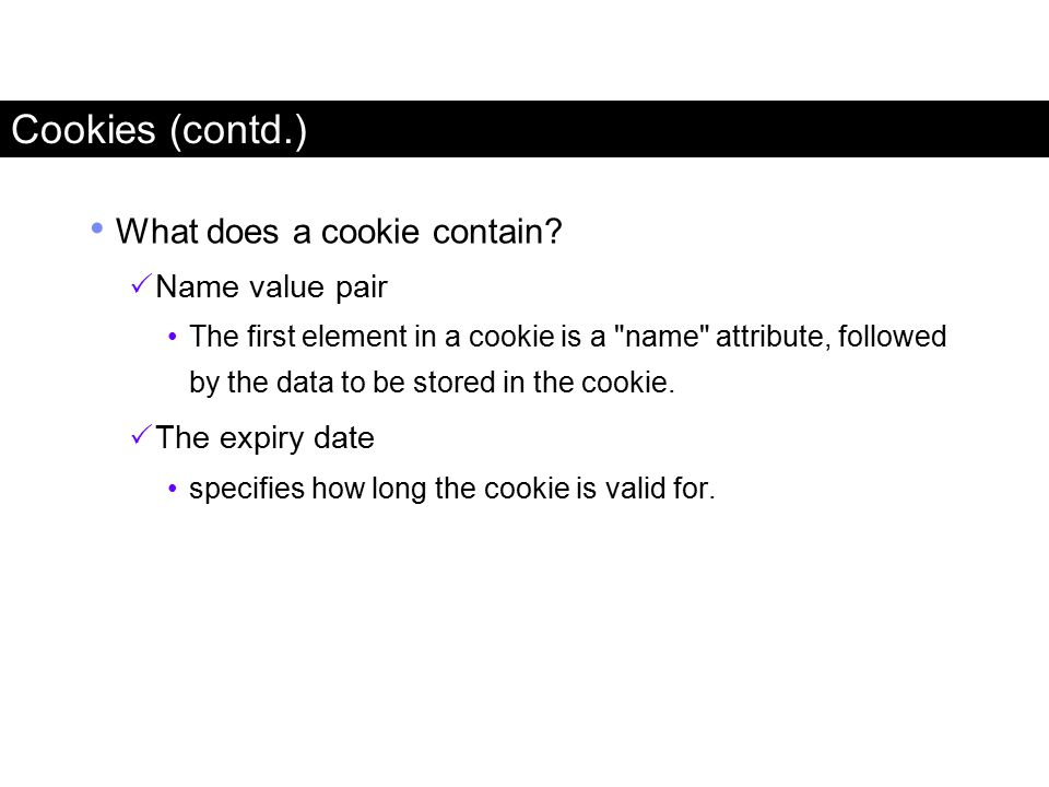 What does a cookie contain?  Name value pair The first element in a cookie is a