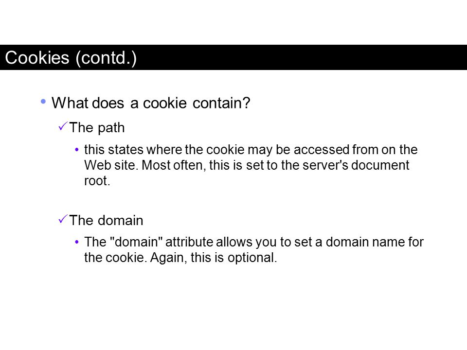 Cookies (contd.) What does a cookie contain?  The path this states where the cookie may be accessed from on the Web site. Most often, this is set to