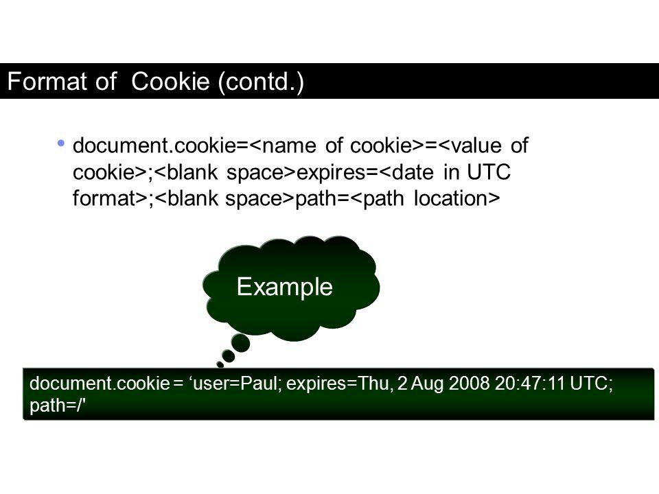 Format of Cookie (contd.) document.cookie= = ; expires= ; path= Example document.cookie = 'user=Paul; expires=Thu, 2 Aug 2008 20:47:11 UTC; path=/' Fa