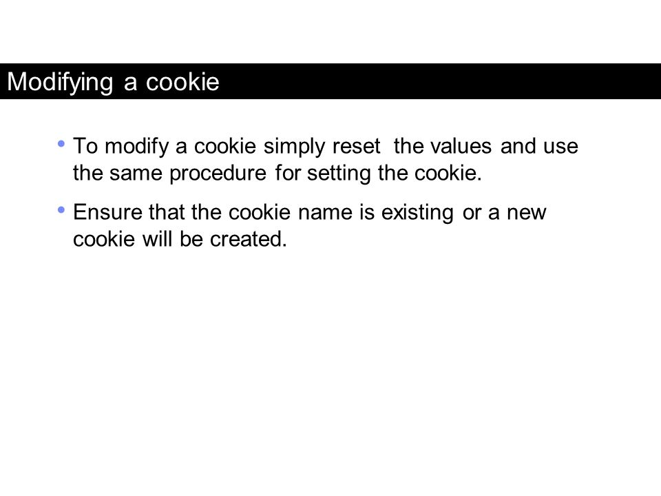 Modifying a cookie To modify a cookie simply reset the values and use the same procedure for setting the cookie. Ensure that the cookie name is existi