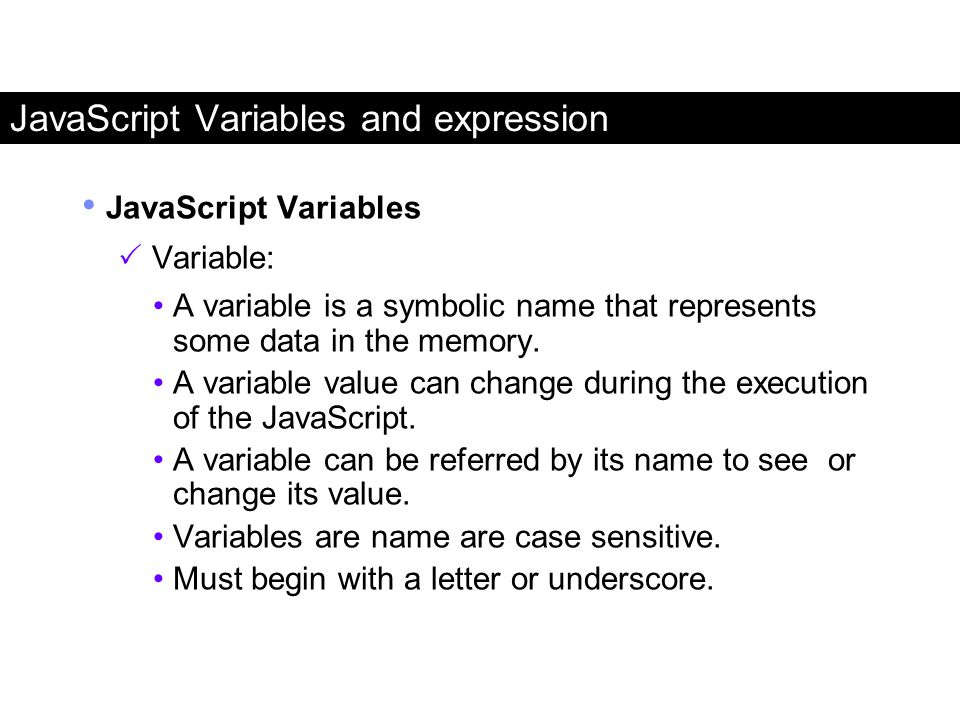 JavaScript Variables and expression JavaScript Variables  Variable: A variable is a symbolic name that represents some data in the memory. A variable