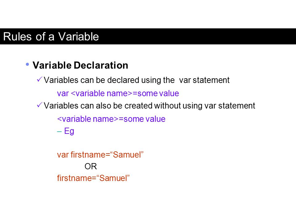 Rules of a Variable Variable Declaration  Variables can be declared using the var statement var =some value  Variables can also be created without u