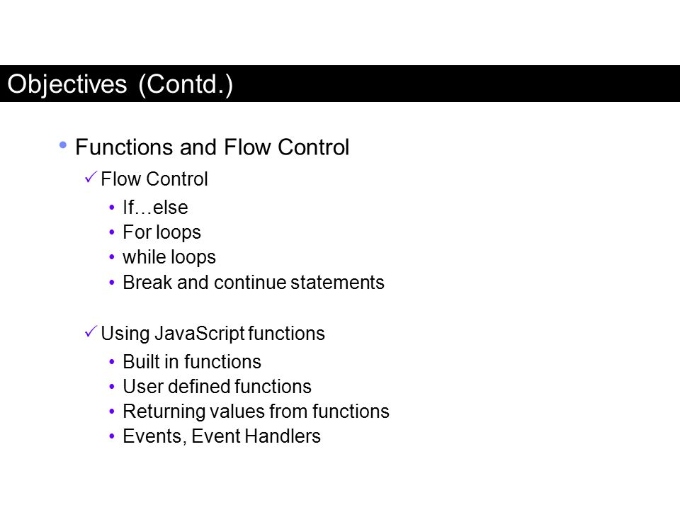 Objectives (Contd.) Functions and Flow Control  Flow Control If…else For loops while loops Break and continue statements  Using JavaScript functions