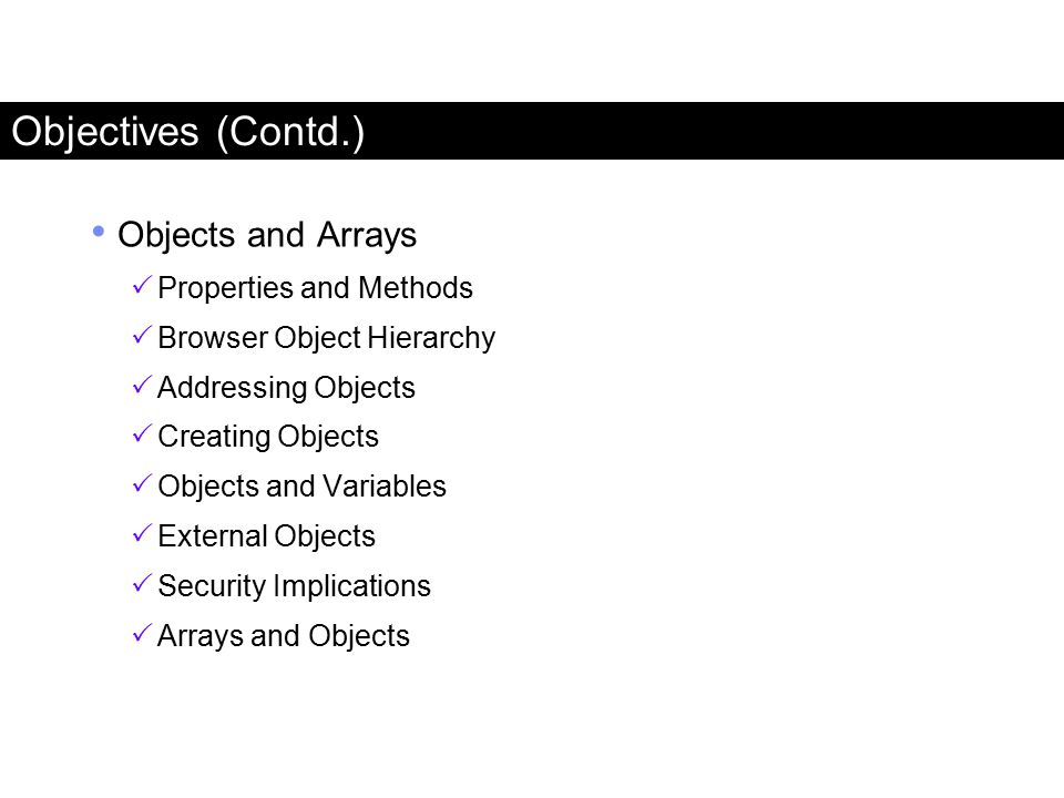 Objectives (Contd.) Objects and Arrays  Properties and Methods  Browser Object Hierarchy  Addressing Objects  Creating Objects  Objects and Varia