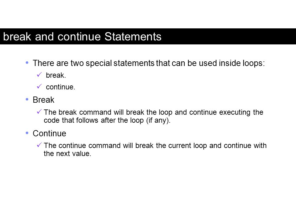 break and continue Statements There are two special statements that can be used inside loops:  break.  continue. Break  The break command will brea