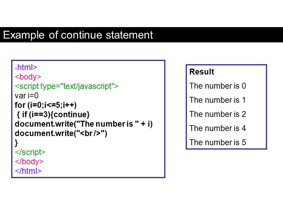 Example of continue statement var i=0 for (i=0;i<=5;i++) { if (i==3){continue} document.write(
