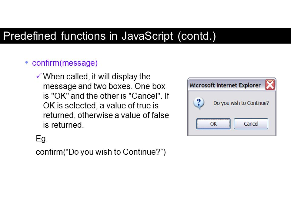 Predefined functions in JavaScript (contd.) confirm(message)  When called, it will display the message and two boxes. One box is
