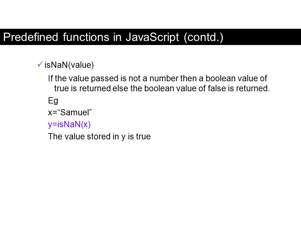 """ isNaN(value) If the value passed is not a number then a boolean value of true is returned else the boolean value of false is returned. Eg x=""""Samuel"""""""