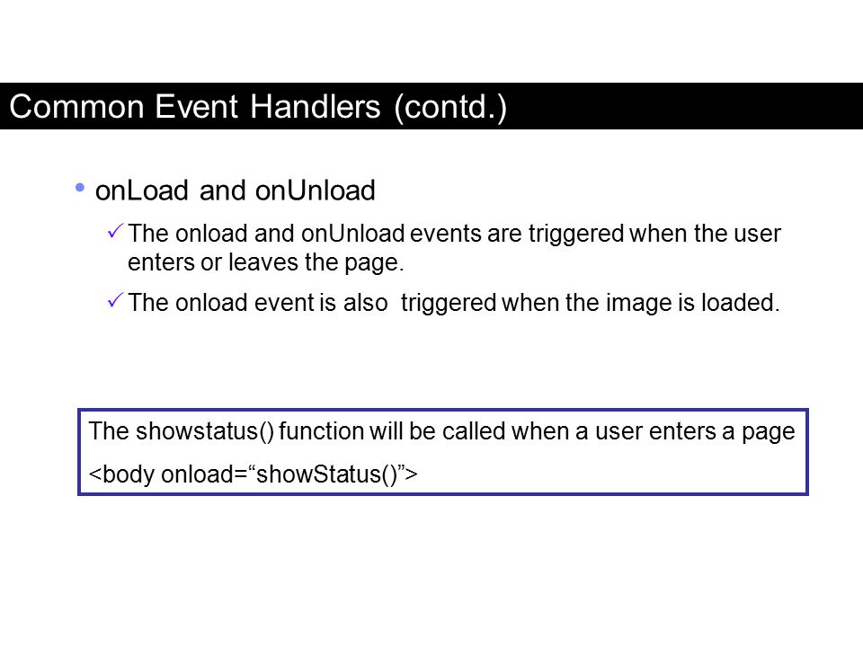 onLoad and onUnload  The onload and onUnload events are triggered when the user enters or leaves the page.  The onload event is also triggered when