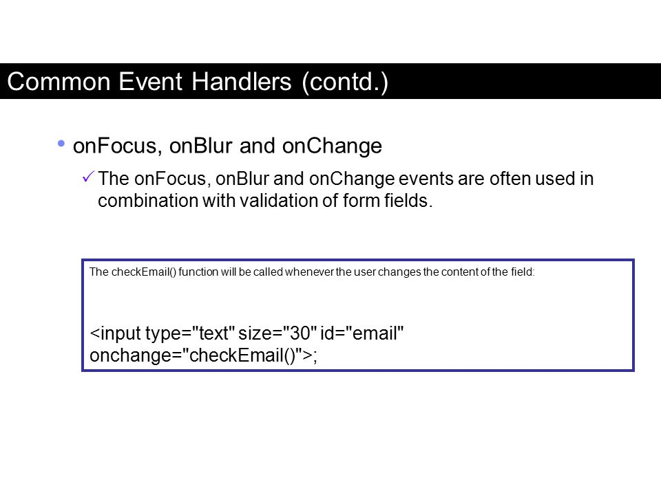 Common Event Handlers (contd.) onFocus, onBlur and onChange  The onFocus, onBlur and onChange events are often used in combination with validation of