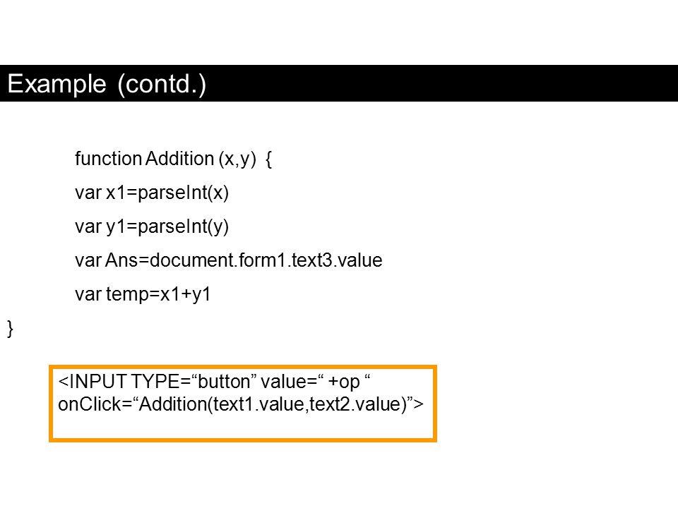 "Example (contd.) function Addition (x,y) { var x1=parseInt(x) var y1=parseInt(y) var Ans=document.form1.text3.value var temp=x1+y1 } <INPUT TYPE=""butt"