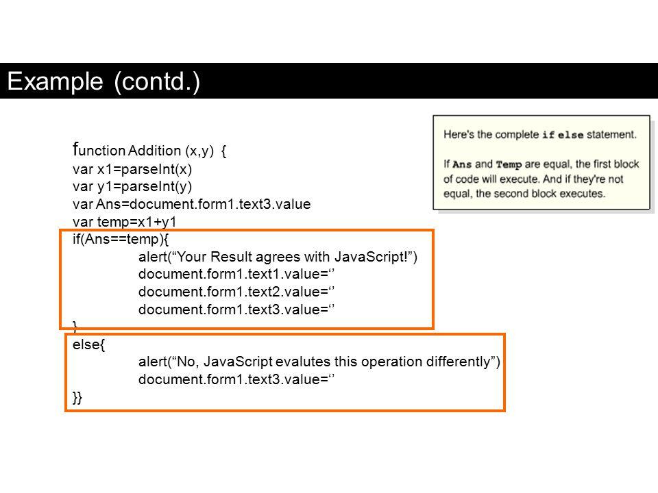 Example (contd.) f unction Addition (x,y) { var x1=parseInt(x) var y1=parseInt(y) var Ans=document.form1.text3.value var temp=x1+y1 if(Ans==temp){ ale