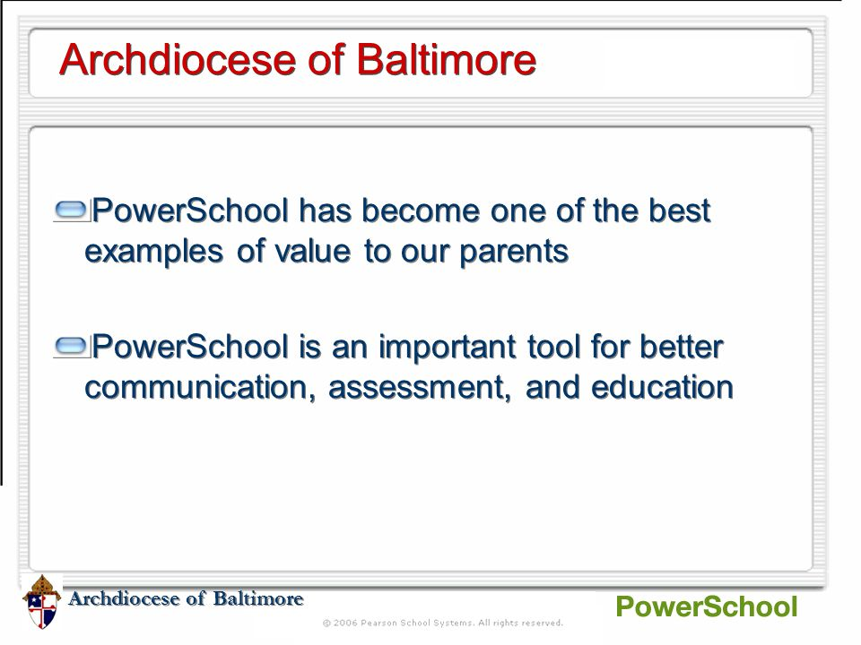 Archdiocese of Baltimore PowerSchool has become one of the best examples of value to our parents PowerSchool is an important tool for better communication, assessment, and education PowerSchool has become one of the best examples of value to our parents PowerSchool is an important tool for better communication, assessment, and education