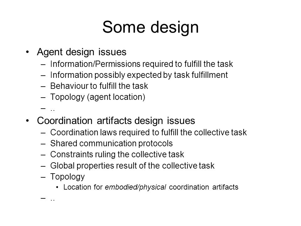 Some design Agent design issues –Information/Permissions required to fulfill the task –Information possibly expected by task fulfillment –Behaviour to fulfill the task –Topology (agent location) –..
