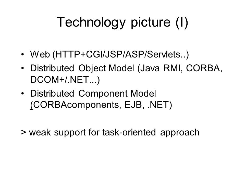 Technology picture (I) Web (HTTP+CGI/JSP/ASP/Servlets..) Distributed Object Model (Java RMI, CORBA, DCOM+/.NET...) Distributed Component Model (CORBAcomponents, EJB,.NET) > weak support for task-oriented approach