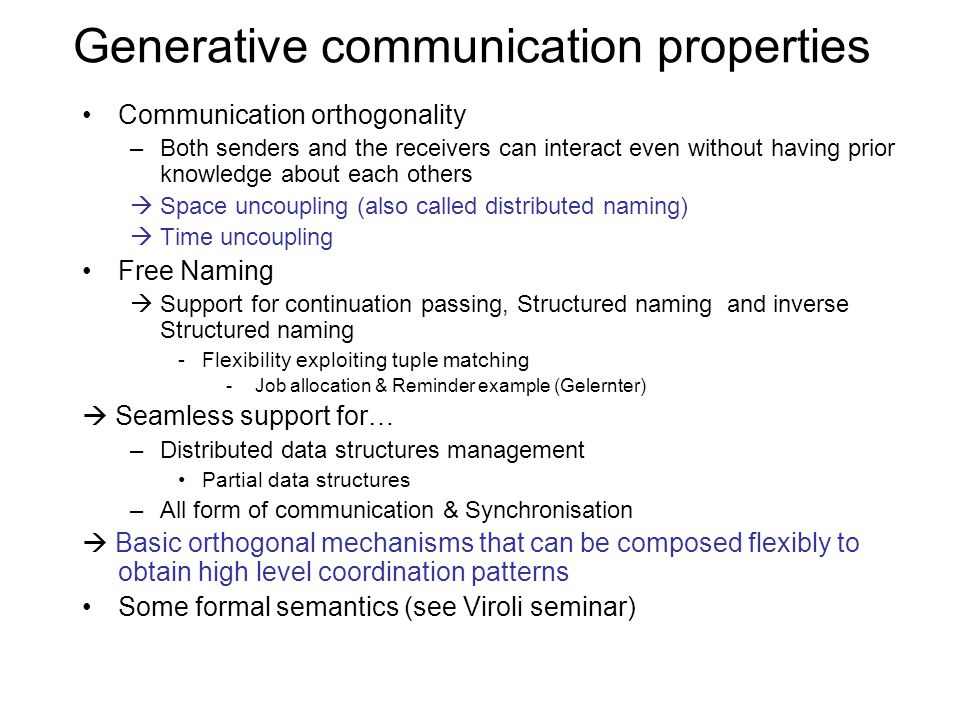 Generative communication properties Communication orthogonality –Both senders and the receivers can interact even without having prior knowledge about each others  Space uncoupling (also called distributed naming)  Time uncoupling Free Naming  Support for continuation passing, Structured naming and inverse Structured naming -Flexibility exploiting tuple matching - Job allocation & Reminder example (Gelernter)  Seamless support for… –Distributed data structures management Partial data structures –All form of communication & Synchronisation  Basic orthogonal mechanisms that can be composed flexibly to obtain high level coordination patterns Some formal semantics (see Viroli seminar)