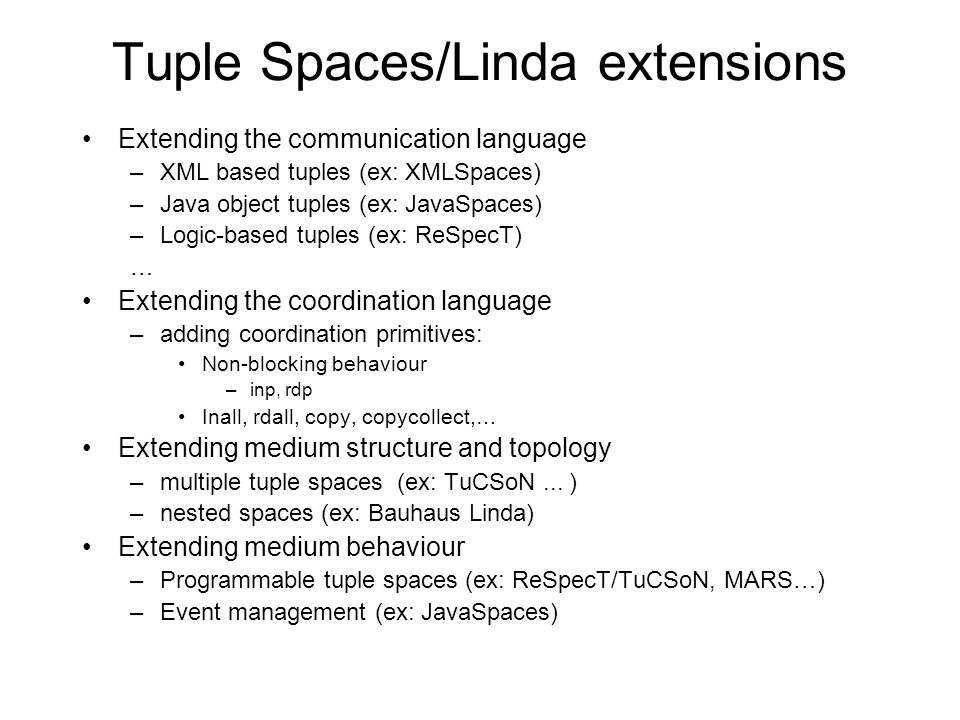 Tuple Spaces/Linda extensions Extending the communication language –XML based tuples (ex: XMLSpaces) –Java object tuples (ex: JavaSpaces) –Logic-based tuples (ex: ReSpecT) … Extending the coordination language –adding coordination primitives: Non-blocking behaviour –inp, rdp Inall, rdall, copy, copycollect,… Extending medium structure and topology –multiple tuple spaces (ex: TuCSoN...