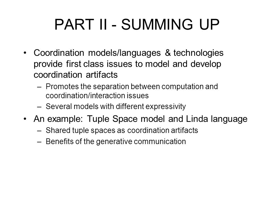 PART II - SUMMING UP Coordination models/languages & technologies provide first class issues to model and develop coordination artifacts –Promotes the separation between computation and coordination/interaction issues –Several models with different expressivity An example: Tuple Space model and Linda language –Shared tuple spaces as coordination artifacts –Benefits of the generative communication
