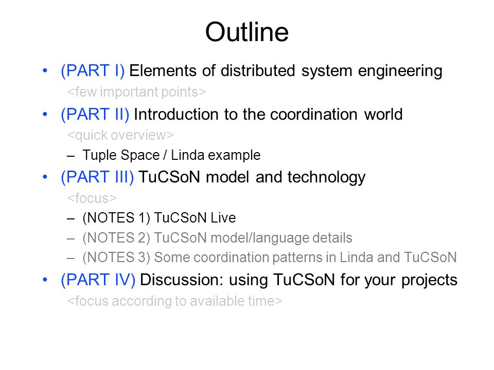 Outline (PART I) Elements of distributed system engineering (PART II) Introduction to the coordination world –Tuple Space / Linda example (PART III) TuCSoN model and technology –(NOTES 1) TuCSoN Live –(NOTES 2) TuCSoN model/language details –(NOTES 3) Some coordination patterns in Linda and TuCSoN (PART IV) Discussion: using TuCSoN for your projects
