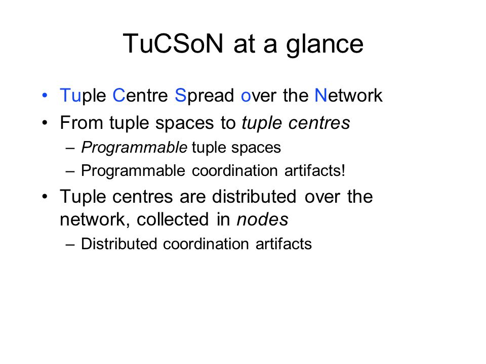 TuCSoN at a glance Tuple Centre Spread over the Network From tuple spaces to tuple centres –Programmable tuple spaces –Programmable coordination artifacts.