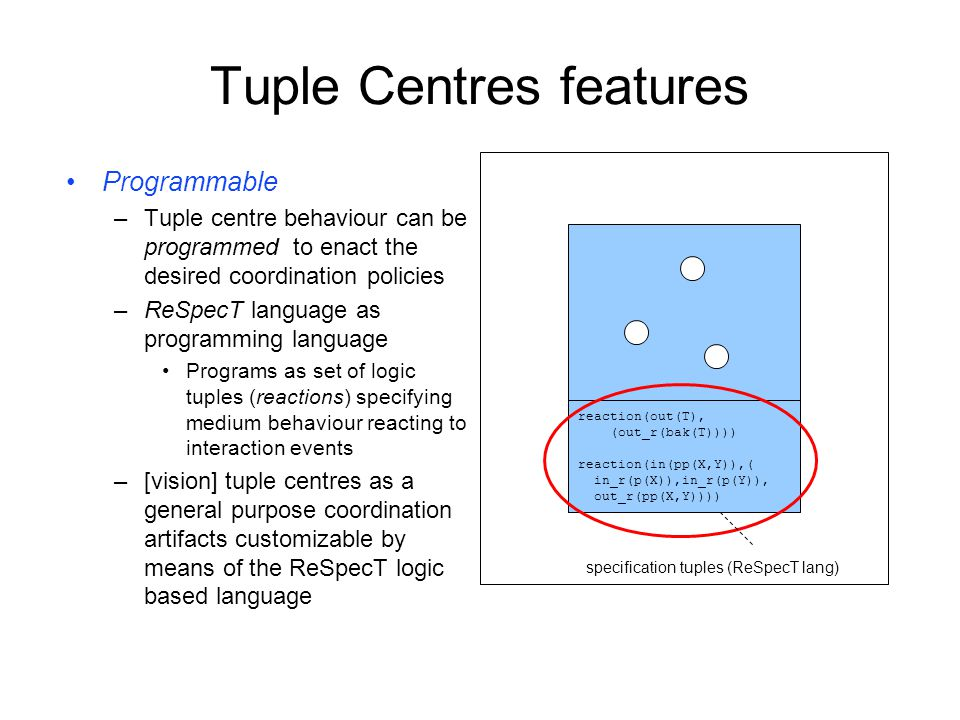 Tuple Centres features Programmable –Tuple centre behaviour can be programmed to enact the desired coordination policies –ReSpecT language as programming language Programs as set of logic tuples (reactions) specifying medium behaviour reacting to interaction events –[vision] tuple centres as a general purpose coordination artifacts customizable by means of the ReSpecT logic based language reaction(out(T), (out_r(bak(T)))) reaction(in(pp(X,Y)),( in_r(p(X)),in_r(p(Y)), out_r(pp(X,Y)))) specification tuples (ReSpecT lang)
