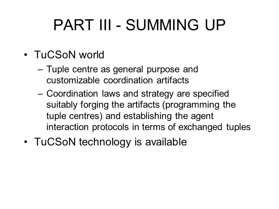 PART III - SUMMING UP TuCSoN world –Tuple centre as general purpose and customizable coordination artifacts –Coordination laws and strategy are specified suitably forging the artifacts (programming the tuple centres) and establishing the agent interaction protocols in terms of exchanged tuples TuCSoN technology is available