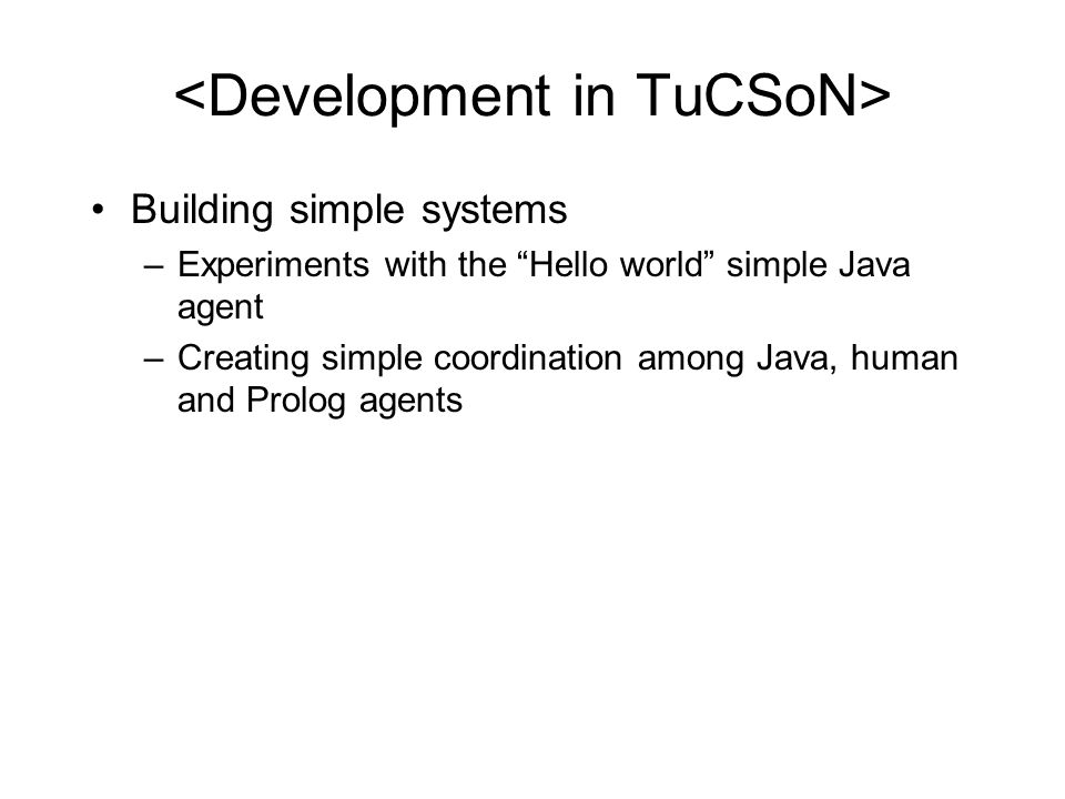 Building simple systems –Experiments with the Hello world simple Java agent –Creating simple coordination among Java, human and Prolog agents