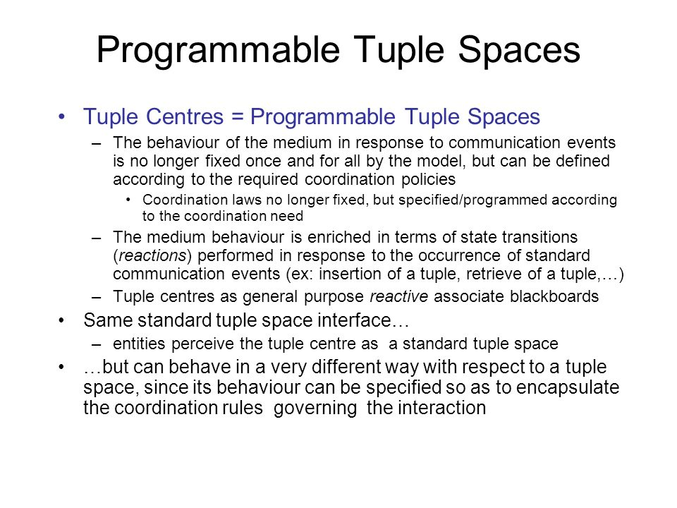 Programmable Tuple Spaces Tuple Centres = Programmable Tuple Spaces –The behaviour of the medium in response to communication events is no longer fixed once and for all by the model, but can be defined according to the required coordination policies Coordination laws no longer fixed, but specified/programmed according to the coordination need –The medium behaviour is enriched in terms of state transitions (reactions) performed in response to the occurrence of standard communication events (ex: insertion of a tuple, retrieve of a tuple,…) –Tuple centres as general purpose reactive associate blackboards Same standard tuple space interface… –entities perceive the tuple centre as a standard tuple space …but can behave in a very different way with respect to a tuple space, since its behaviour can be specified so as to encapsulate the coordination rules governing the interaction