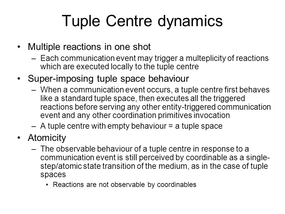 Tuple Centre dynamics Multiple reactions in one shot –Each communication event may trigger a multeplicity of reactions which are executed locally to the tuple centre Super-imposing tuple space behaviour –When a communication event occurs, a tuple centre first behaves like a standard tuple space, then executes all the triggered reactions before serving any other entity-triggered communication event and any other coordination primitives invocation –A tuple centre with empty behaviour = a tuple space Atomicity –The observable behaviour of a tuple centre in response to a communication event is still perceived by coordinable as a single- step/atomic state transition of the medium, as in the case of tuple spaces Reactions are not observable by coordinables