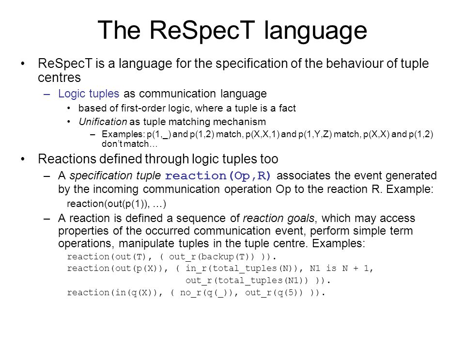 The ReSpecT language ReSpecT is a language for the specification of the behaviour of tuple centres –Logic tuples as communication language based of fi