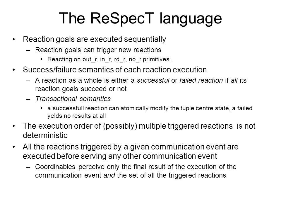 The ReSpecT language Reaction goals are executed sequentially –Reaction goals can trigger new reactions Reacting on out_r, in_r, rd_r, no_r primitives..
