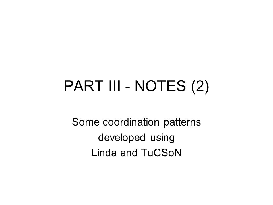 PART III - NOTES (2) Some coordination patterns developed using Linda and TuCSoN
