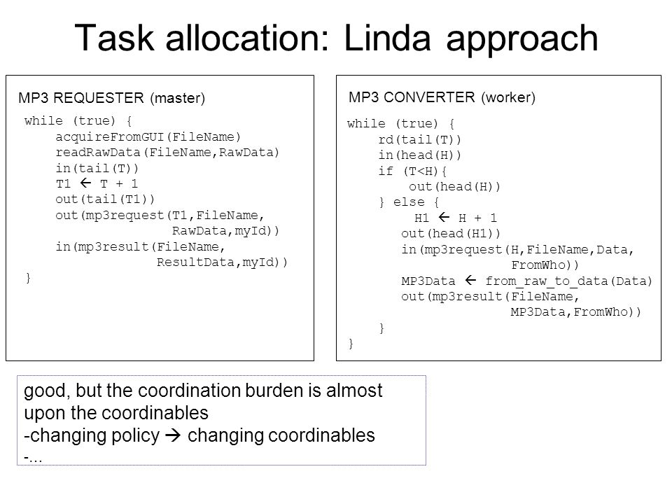 Task allocation: Linda approach while (true) { acquireFromGUI(FileName) readRawData(FileName,RawData) in(tail(T)) T1  T + 1 out(tail(T1)) out(mp3request(T1,FileName, RawData,myId)) in(mp3result(FileName, ResultData,myId)) } MP3 REQUESTER (master) MP3 CONVERTER (worker) while (true) { rd(tail(T)) in(head(H)) if (T<H){ out(head(H)) } else { H1  H + 1 out(head(H1)) in(mp3request(H,FileName,Data, FromWho)) MP3Data  from_raw_to_data(Data) out(mp3result(FileName, MP3Data,FromWho)) } good, but the coordination burden is almost upon the coordinables -changing policy  changing coordinables -…