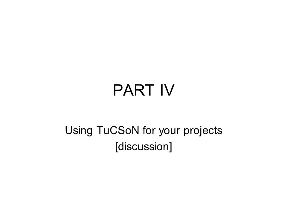 PART IV Using TuCSoN for your projects [discussion]