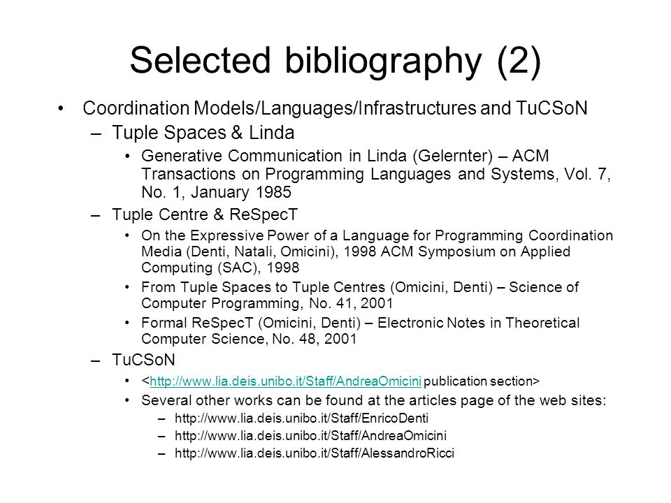 Selected bibliography (2) Coordination Models/Languages/Infrastructures and TuCSoN –Tuple Spaces & Linda Generative Communication in Linda (Gelernter)