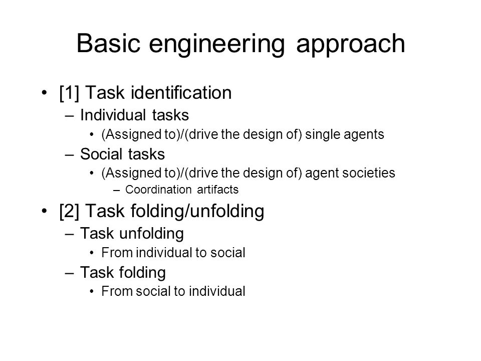Basic engineering approach [1] Task identification –Individual tasks (Assigned to)/(drive the design of) single agents –Social tasks (Assigned to)/(drive the design of) agent societies –Coordination artifacts [2] Task folding/unfolding –Task unfolding From individual to social –Task folding From social to individual